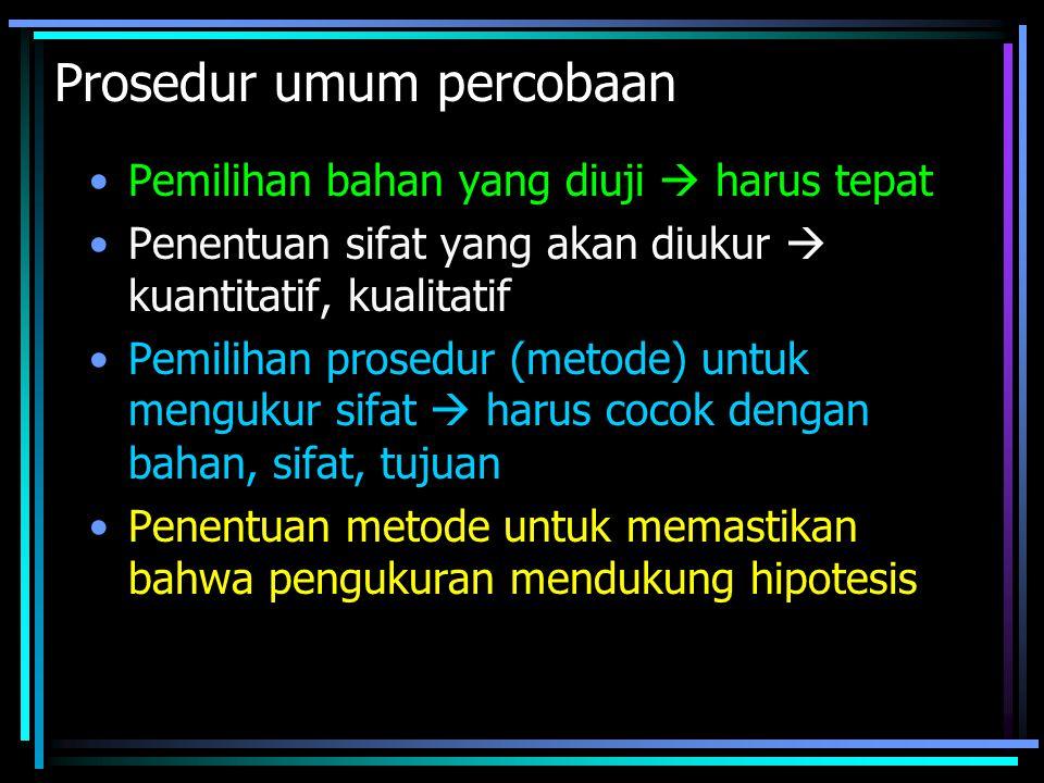 Prosedur umum percobaan Pemilihan bahan yang diuji  harus tepat Penentuan sifat yang akan diukur  kuantitatif, kualitatif Pemilihan prosedur (metode