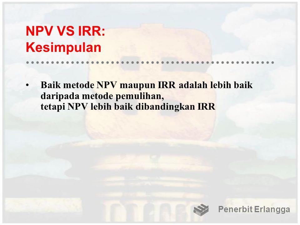 NPV VS IRR: Kesimpulan Baik metode NPV maupun IRR adalah lebih baik daripada metode pemulihan, tetapi NPV lebih baik dibandingkan IRR Penerbit Erlangg