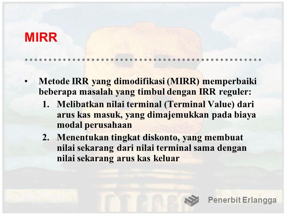 MIRR Metode IRR yang dimodifikasi (MIRR) memperbaiki beberapa masalah yang timbul dengan IRR reguler: 1.Melibatkan nilai terminal (Terminal Value) dar