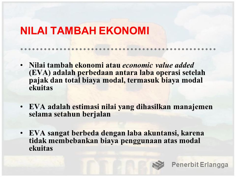 NILAI TAMBAH EKONOMI Nilai tambah ekonomi atau economic value added (EVA) adalah perbedaan antara laba operasi setelah pajak dan total biaya modal, te