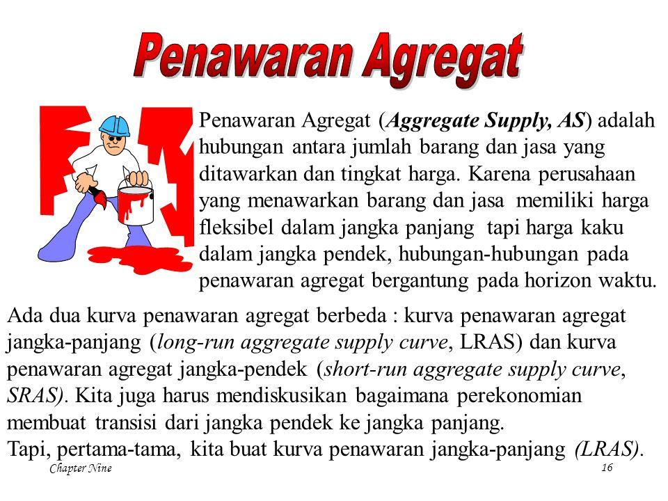 Chapter Nine 16 Penawaran Agregat (Aggregate Supply, AS) adalah hubungan antara jumlah barang dan jasa yang ditawarkan dan tingkat harga. Karena perus