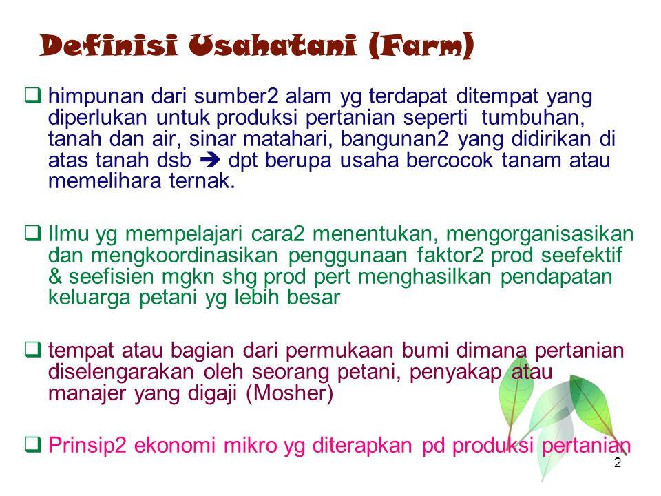 Definisi Usahatani (Farm)  himpunan dari sumber2 alam yg terdapat ditempat yang diperlukan untuk produksi pertanian seperti tumbuhan, tanah dan air,