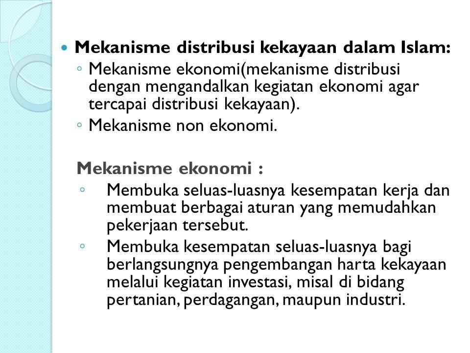 Mekanisme distribusi kekayaan dalam Islam: ◦ Mekanisme ekonomi(mekanisme distribusi dengan mengandalkan kegiatan ekonomi agar tercapai distribusi keka