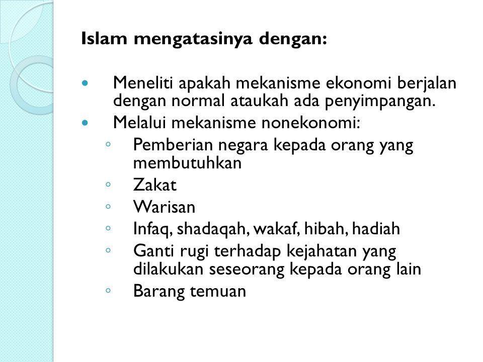 Islam mengatasinya dengan: Meneliti apakah mekanisme ekonomi berjalan dengan normal ataukah ada penyimpangan. Melalui mekanisme nonekonomi: ◦ Pemberia