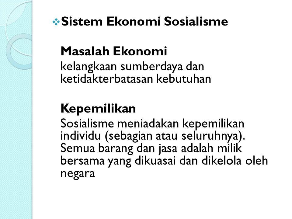 Sistem Ekonomi Sosialisme Masalah Ekonomi kelangkaan sumberdaya dan ketidakterbatasan kebutuhan Kepemilikan Sosialisme meniadakan kepemilikan indivi