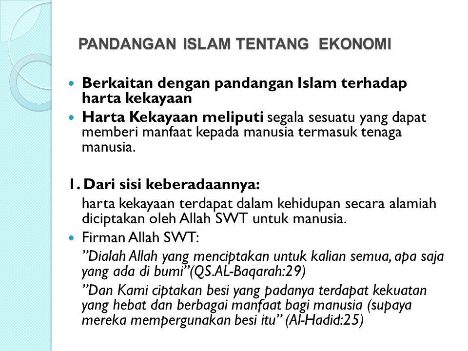 PANDANGAN ISLAM TENTANG EKONOMI Berkaitan dengan pandangan Islam terhadap harta kekayaan Harta Kekayaan meliputi segala sesuatu yang dapat memberi man