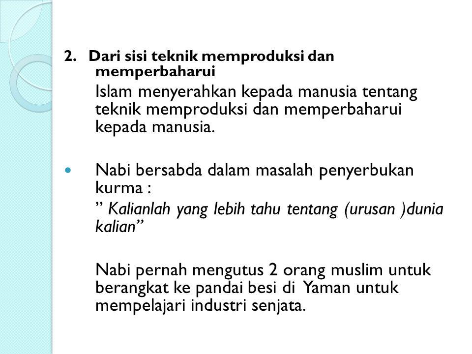 2. Dari sisi teknik memproduksi dan memperbaharui Islam menyerahkan kepada manusia tentang teknik memproduksi dan memperbaharui kepada manusia. Nabi b