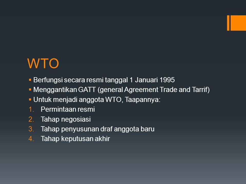WTO  Berfungsi secara resmi tanggal 1 Januari 1995  Menggantikan GATT (general Agreement Trade and Tarrif)  Untuk menjadi anggota WTO, Taapannya: 1