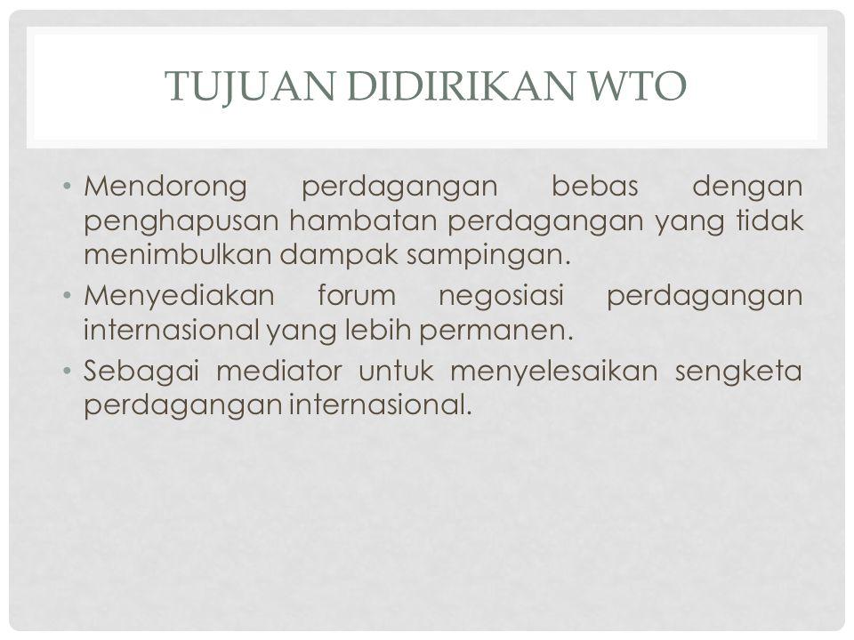 TUJUAN DIDIRIKAN WTO Mendorong perdagangan bebas dengan penghapusan hambatan perdagangan yang tidak menimbulkan dampak sampingan. Menyediakan forum ne