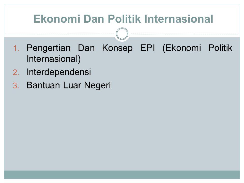 Ekonomi Dan Politik Internasional 1. Pengertian Dan Konsep EPI (Ekonomi Politik Internasional) 2. Interdependensi 3. Bantuan Luar Negeri