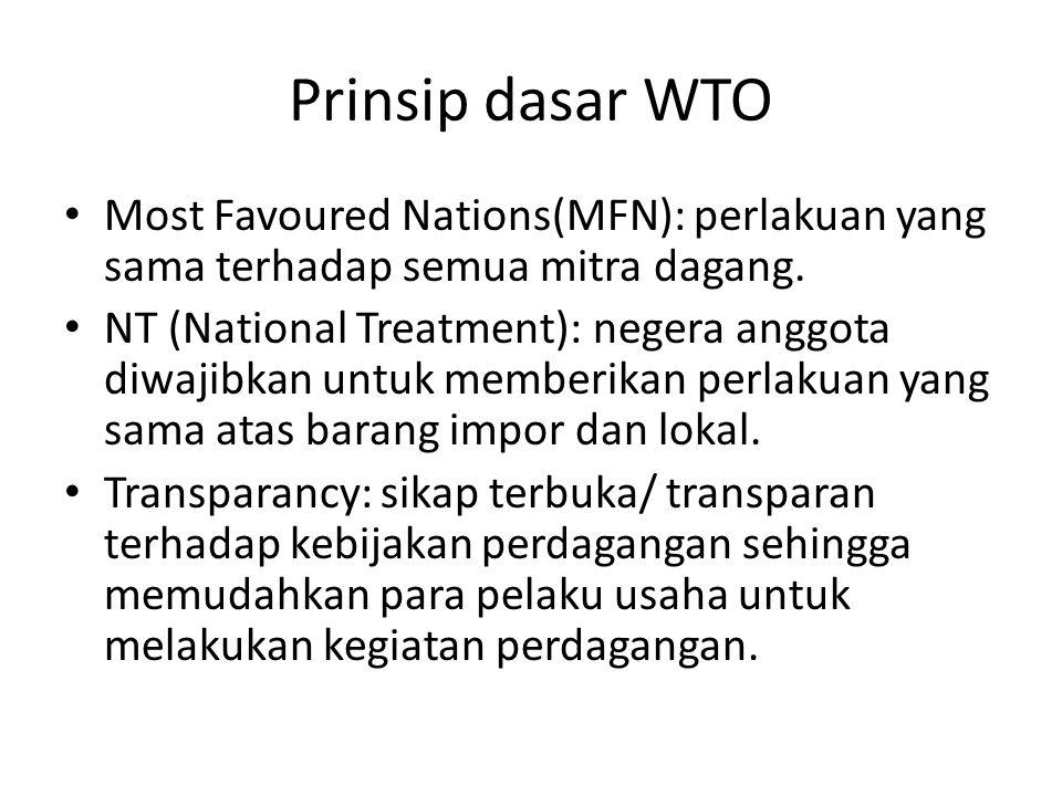 Prinsip dasar WTO Most Favoured Nations(MFN): perlakuan yang sama terhadap semua mitra dagang. NT (National Treatment): negera anggota diwajibkan untu