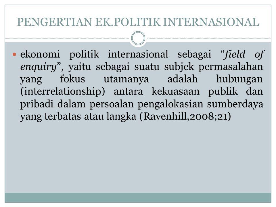 """PENGERTIAN EK.POLITIK INTERNASIONAL ekonomi politik internasional sebagai """"field of enquiry"""", yaitu sebagai suatu subjek permasalahan yang fokus utama"""