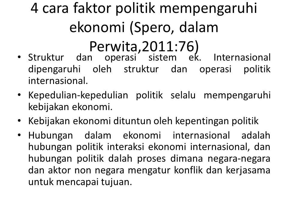 4 cara faktor politik mempengaruhi ekonomi (Spero, dalam Perwita,2011:76) Struktur dan operasi sistem ek. Internasional dipengaruhi oleh struktur dan