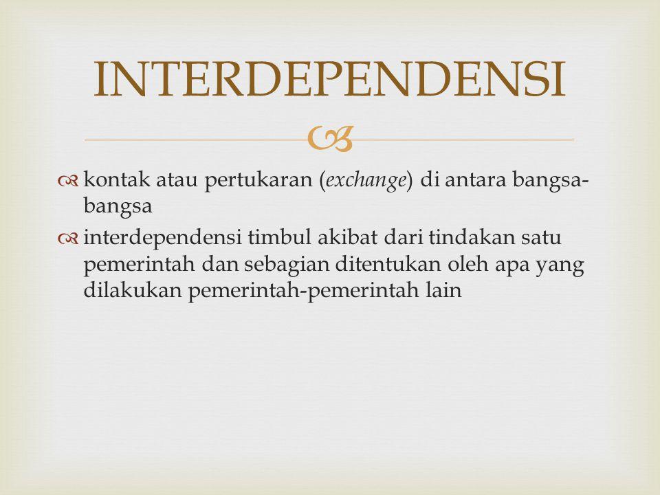   kontak atau pertukaran ( exchange ) di antara bangsa- bangsa  interdependensi timbul akibat dari tindakan satu pemerintah dan sebagian ditentukan