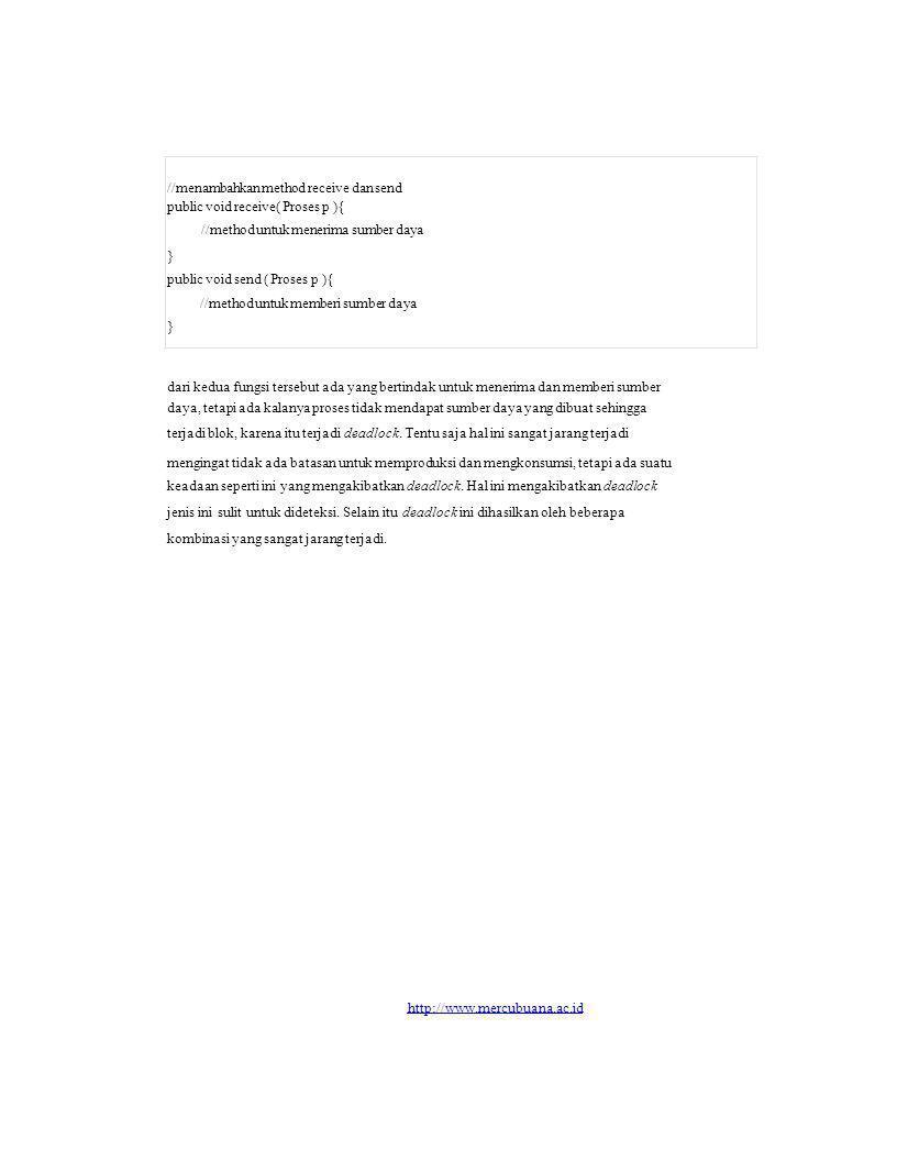 //menambahkan method receive dan send public void receive( Proses p ){ //method untuk menerima sumber daya } public void send ( Proses p ){ //method untuk memberi sumber daya } dari kedua fungsi tersebut ada yang bertindak untuk menerima dan memberi sumber daya, tetapi ada kalanya proses tidak mendapat sumber daya yang dibuat sehingga terjadi blok, karena itu terjadi deadlock.