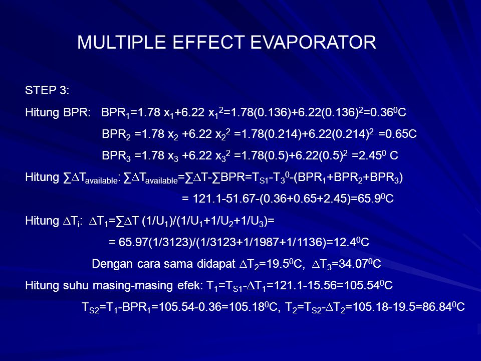 STEP 4 Kapasitas panas liquid: F : Cp=4.19-2.35 (0.1) =3.955 kJ/kg.K L 1 : Cp=4.19-2.35 (0.136)=3.869 L 2 : Cp=4.19-2.35 (0.214)=3.684 L 3 : Cp=4.19-2.35 (0.5) =3.015 Enthalpy uap dan panas laten pengembunan: Efek 1: H V1 =H S2 +Cpv( BPR 1 )= 2684+ 1.884 (0.36) =2685 kJ/kg λ S1 = H S1 -h S1 = 2708-508= 2200 kJ/kg Efek 2: H V2 = H S3 + Cpv (BPR 2 ) = 2654 + 1.884 (0.65) = 2655 kJ/kg λ S2 = H V1 -h S2 = 2685 – 441 = 2244 kJ/kg Efek 3: H V3 = H S4 + Cpv (BPR 3 )=2595 + 1.884 (2.45)= 2600 kJ/kg λ S3 = H V2 – h S3 = 2655 – 361 = 2294 kJ/kg MULTIPLE EFFECT EVAPORATOR
