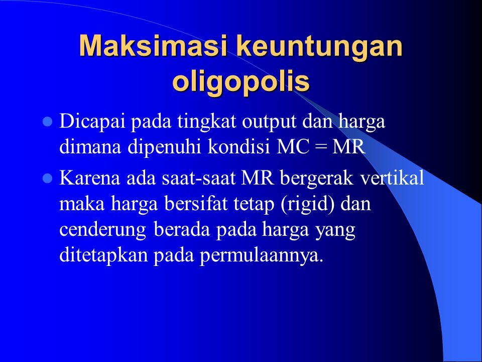Maksimasi keuntungan oligopolis Dicapai pada tingkat output dan harga dimana dipenuhi kondisi MC = MR Karena ada saat-saat MR bergerak vertikal maka h