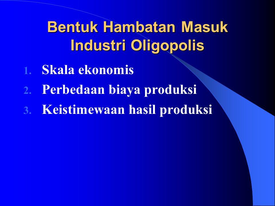 Bentuk Hambatan Masuk Industri Oligopolis 1. Skala ekonomis 2. Perbedaan biaya produksi 3. Keistimewaan hasil produksi