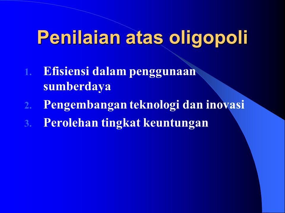 Penilaian atas oligopoli 1. Efisiensi dalam penggunaan sumberdaya 2. Pengembangan teknologi dan inovasi 3. Perolehan tingkat keuntungan