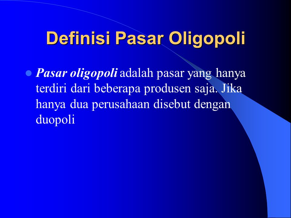 Definisi Pasar Oligopoli Pasar oligopoli adalah pasar yang hanya terdiri dari beberapa produsen saja. Jika hanya dua perusahaan disebut dengan duopoli