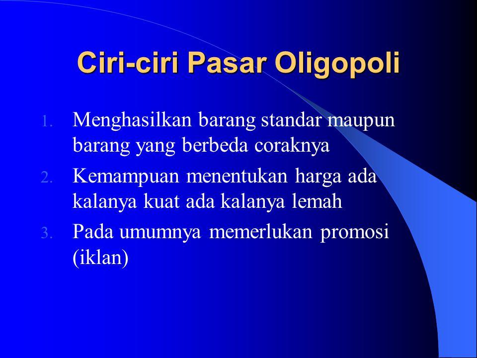 Ciri-ciri Pasar Oligopoli 1. Menghasilkan barang standar maupun barang yang berbeda coraknya 2. Kemampuan menentukan harga ada kalanya kuat ada kalany