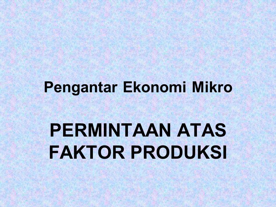 Pengantar Ekonomi Mikro PERMINTAAN ATAS FAKTOR PRODUKSI