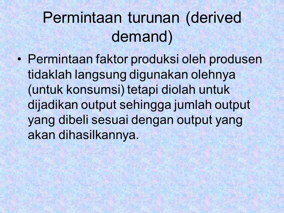 Permintaan turunan (derived demand) Permintaan faktor produksi oleh produsen tidaklah langsung digunakan olehnya (untuk konsumsi) tetapi diolah untuk dijadikan output sehingga jumlah output yang dibeli sesuai dengan output yang akan dihasilkannya.