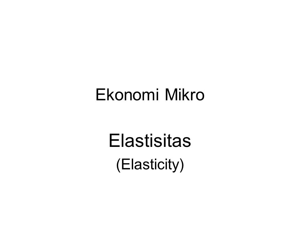 Ekonomi Mikro Elastisitas (Elasticity)
