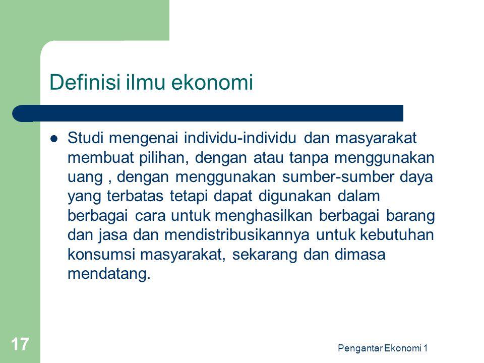 Pengantar Ekonomi 1 17 Definisi ilmu ekonomi Studi mengenai individu-individu dan masyarakat membuat pilihan, dengan atau tanpa menggunakan uang, deng