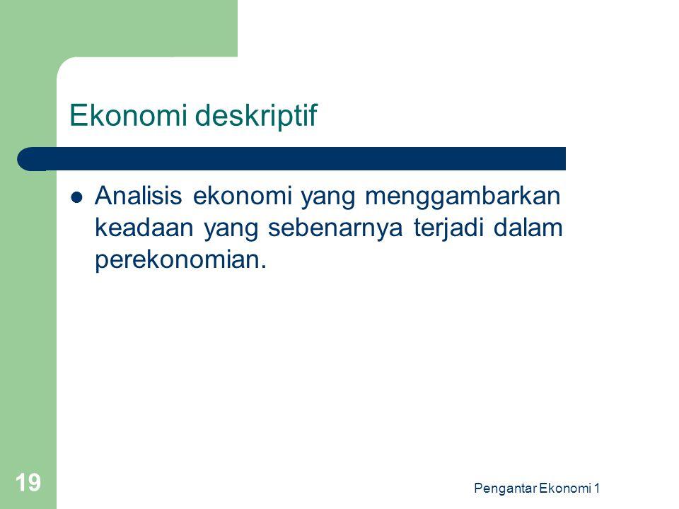 Pengantar Ekonomi 1 19 Ekonomi deskriptif Analisis ekonomi yang menggambarkan keadaan yang sebenarnya terjadi dalam perekonomian.