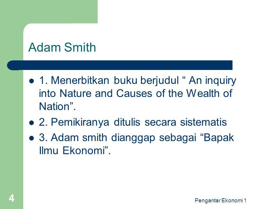 """Pengantar Ekonomi 1 4 Adam Smith 1. Menerbitkan buku berjudul """" An inquiry into Nature and Causes of the Wealth of Nation"""". 2. Pemikiranya ditulis sec"""