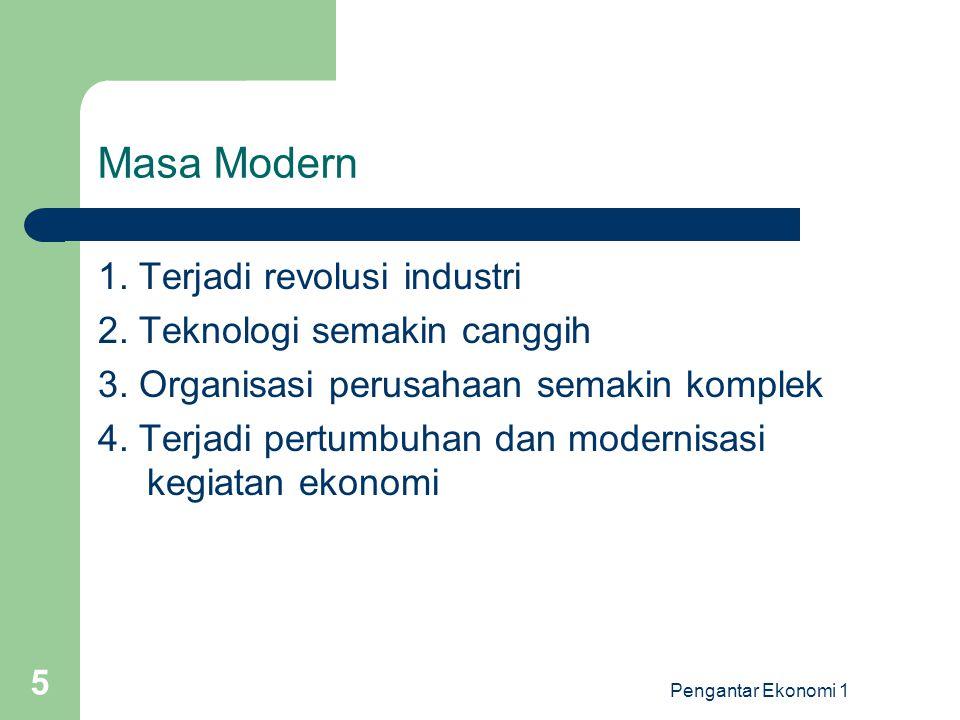 Pengantar Ekonomi 1 5 Masa Modern 1. Terjadi revolusi industri 2. Teknologi semakin canggih 3. Organisasi perusahaan semakin komplek 4. Terjadi pertum