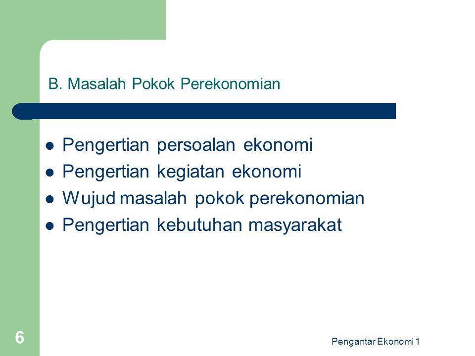 Pengantar Ekonomi 1 6 B. Masalah Pokok Perekonomian Pengertian persoalan ekonomi Pengertian kegiatan ekonomi Wujud masalah pokok perekonomian Pengerti