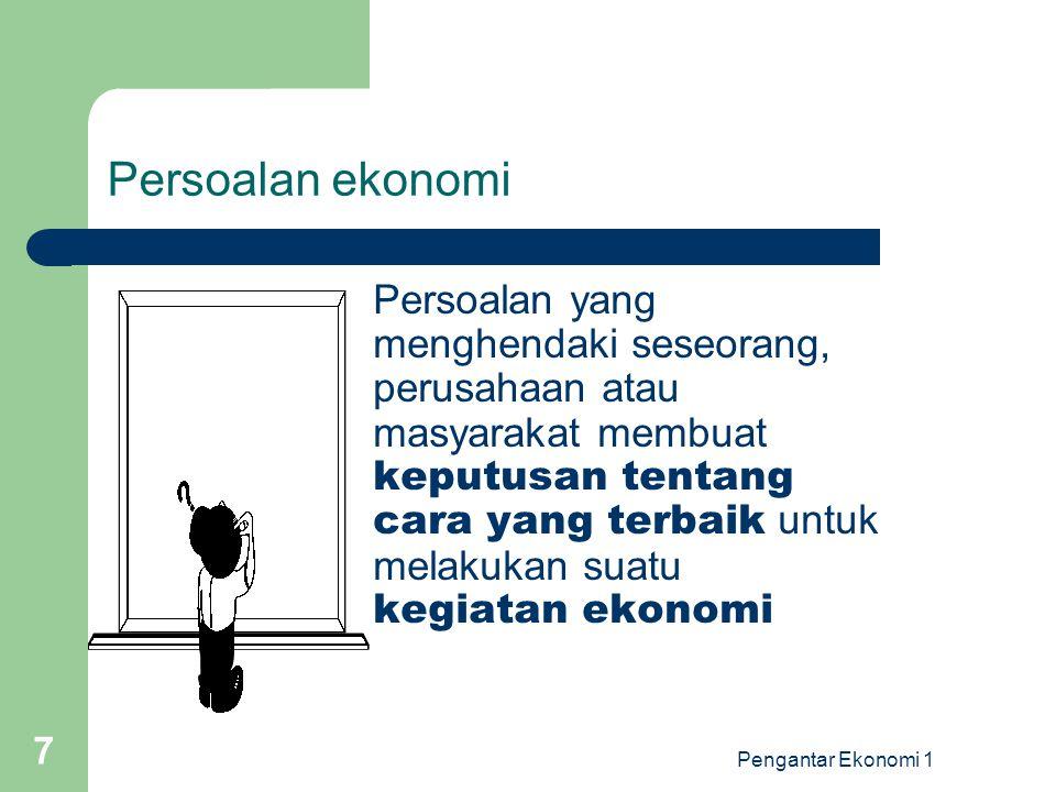 Pengantar Ekonomi 1 7 Persoalan ekonomi Persoalan yang menghendaki seseorang, perusahaan atau masyarakat membuat keputusan tentang cara yang terbaik u