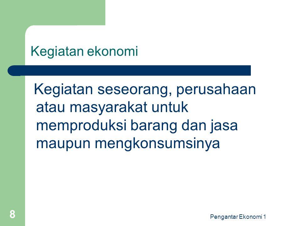 Pengantar Ekonomi 1 8 Kegiatan ekonomi Kegiatan seseorang, perusahaan atau masyarakat untuk memproduksi barang dan jasa maupun mengkonsumsinya