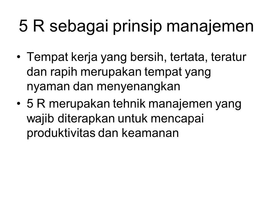 5 R sebagai prinsip manajemen Tempat kerja yang bersih, tertata, teratur dan rapih merupakan tempat yang nyaman dan menyenangkan 5 R merupakan tehnik manajemen yang wajib diterapkan untuk mencapai produktivitas dan keamanan