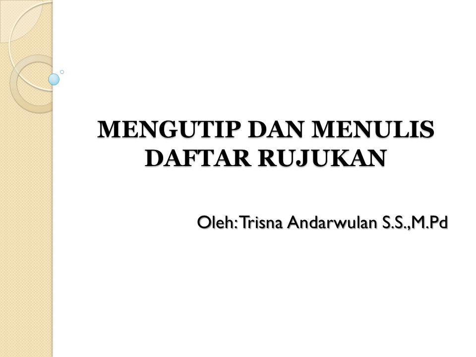 MENGUTIP DAN MENULIS DAFTAR RUJUKAN Oleh: Trisna Andarwulan S.S.,M.Pd