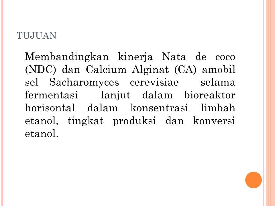 TUJUAN Membandingkan kinerja Nata de coco (NDC) dan Calcium Alginat (CA) amobil sel Sacharomyces cerevisiae selama fermentasi lanjut dalam bioreaktor horisontal dalam konsentrasi limbah etanol, tingkat produksi dan konversi etanol.