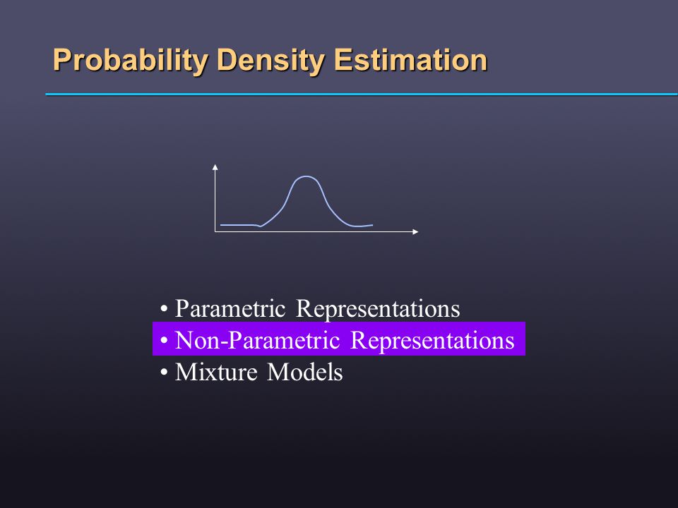 Probability Density Estimation Parametric Representations Non-Parametric Representations Mixture Models