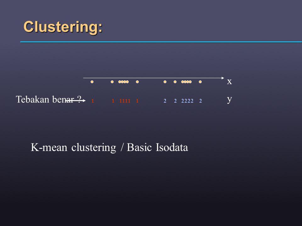 Clustering: x 1 1 1111 1 2 2 2222 2 y Tebakan benar K-mean clustering / Basic Isodata