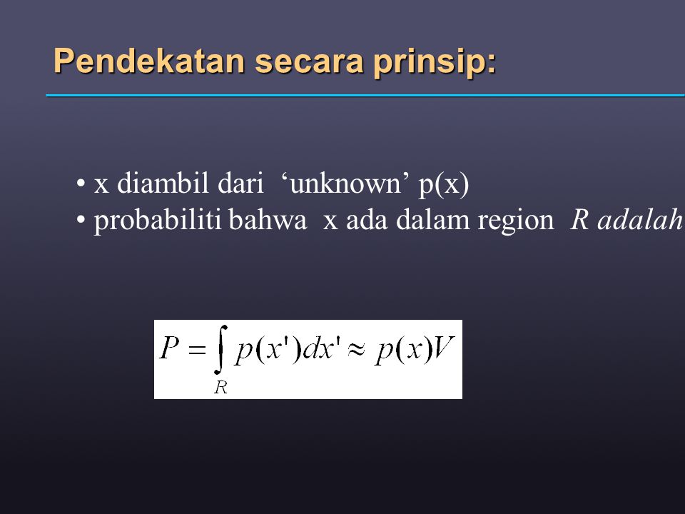 Pendekatan secara prinsip: x diambil dari 'unknown' p(x) probabiliti bahwa x ada dalam region R adalah: