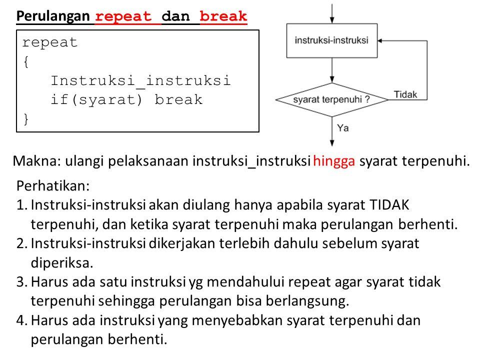 Perulangan repeat dan break repeat { Instruksi_instruksi if(syarat) break } Makna: ulangi pelaksanaan instruksi_instruksi hingga syarat terpenuhi. Per