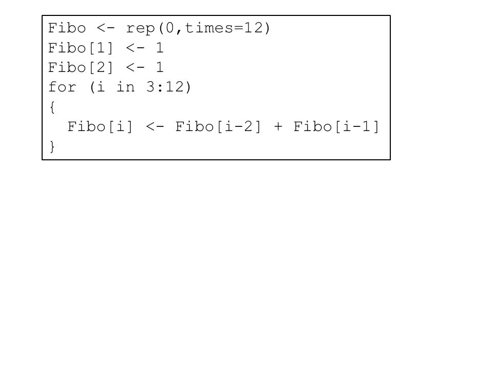 Fibo <- rep(0,times=12) Fibo[1] <- 1 Fibo[2] <- 1 for (i in 3:12) { Fibo[i] <- Fibo[i-2] + Fibo[i-1] }