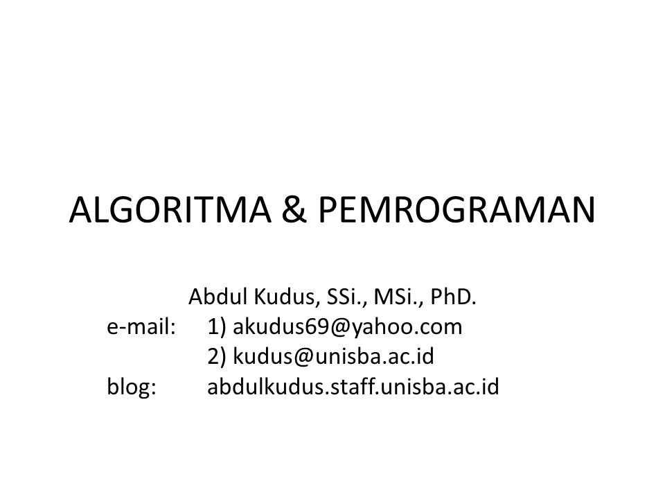 ALGORITMA & PEMROGRAMAN Abdul Kudus, SSi., MSi., PhD. e-mail:1) akudus69@yahoo.com 2) kudus@unisba.ac.id blog: abdulkudus.staff.unisba.ac.id