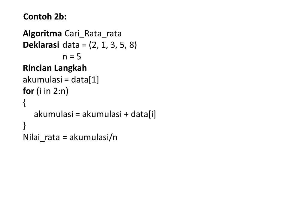Contoh 2b: Algoritma Cari_Rata_rata Deklarasi data = (2, 1, 3, 5, 8) n = 5 Rincian Langkah akumulasi = data[1] for (i in 2:n) { akumulasi = akumulasi