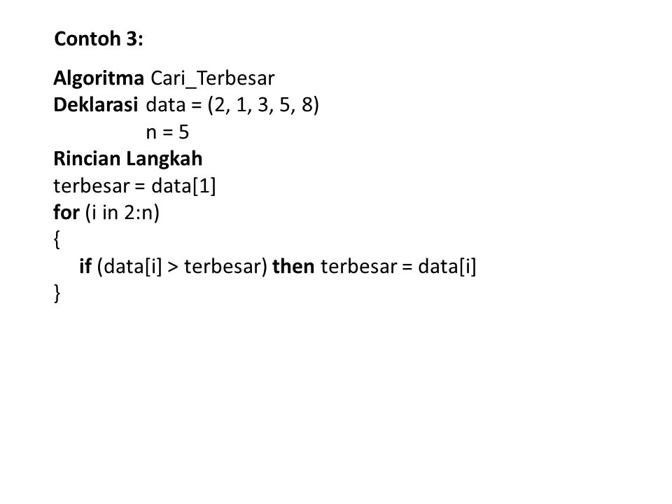 Contoh 3: Algoritma Cari_Terbesar Deklarasi data = (2, 1, 3, 5, 8) n = 5 Rincian Langkah terbesar = data[1] for (i in 2:n) { if (data[i] > terbesar) then terbesar = data[i] }