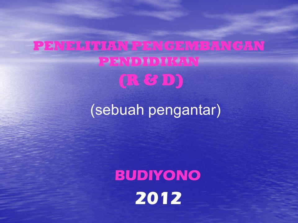 PENELITIAN PENGEMBANGAN PENDIDIKAN (R & D) (sebuah pengantar) BUDIYONO 2012