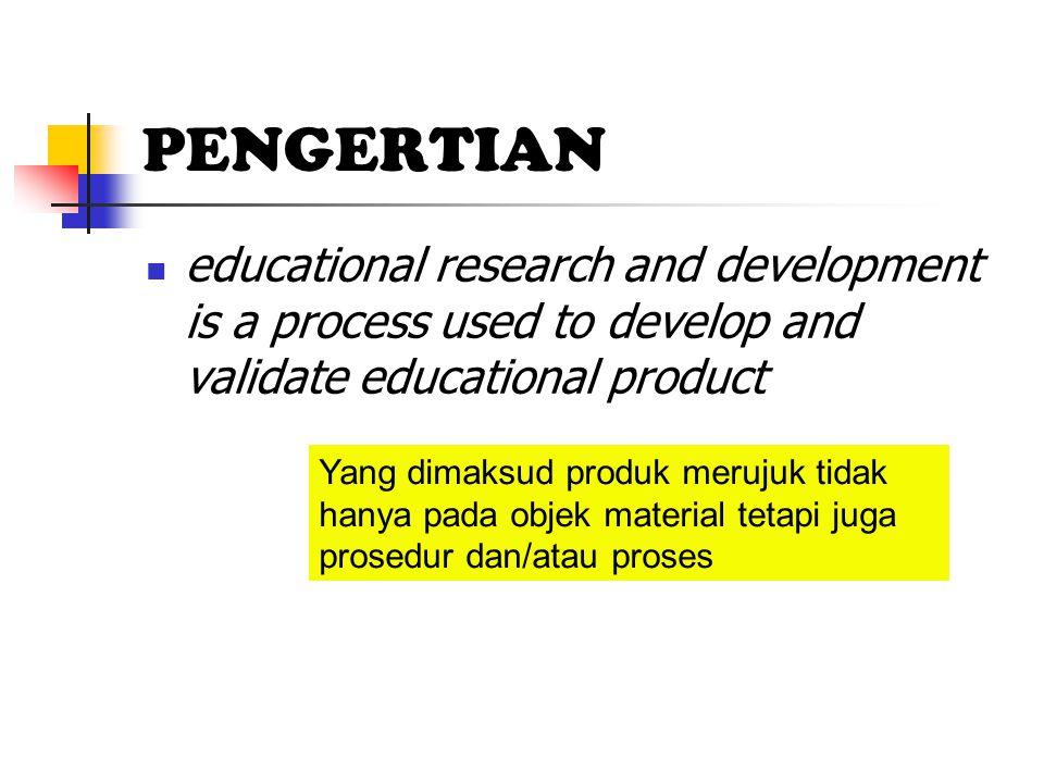 PENGERTIAN educational research and development is a process used to develop and validate educational product Yang dimaksud produk merujuk tidak hanya pada objek material tetapi juga prosedur dan/atau proses