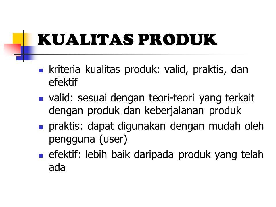 KUALITAS PRODUK kriteria kualitas produk: valid, praktis, dan efektif valid: sesuai dengan teori-teori yang terkait dengan produk dan keberjalanan produk praktis: dapat digunakan dengan mudah oleh pengguna (user) efektif: lebih baik daripada produk yang telah ada