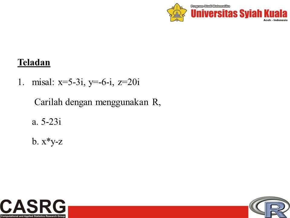 Teladan 1.misal: x=5-3i, y=-6-i, z=20i Carilah dengan menggunakan R, a. 5-23i b. x*y-z
